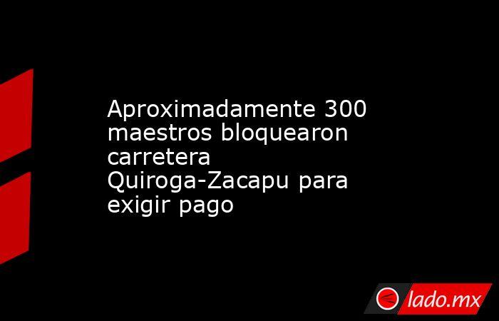 Aproximadamente 300 maestros bloquearon carretera Quiroga-Zacapu para exigir pago. Noticias en tiempo real