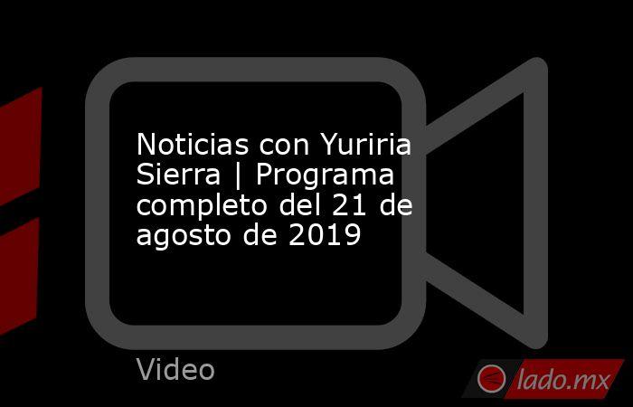 Noticias con Yuriria Sierra | Programa completo del 21 de agosto de 2019. Noticias en tiempo real