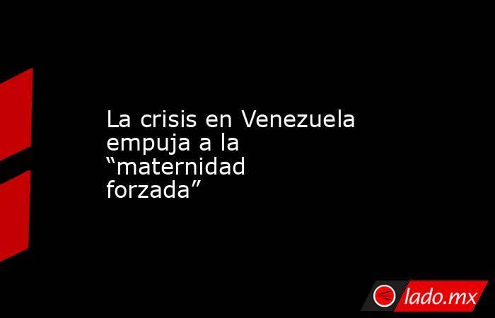 """La crisis en Venezuela empuja a la """"maternidad forzada"""". Noticias en tiempo real"""
