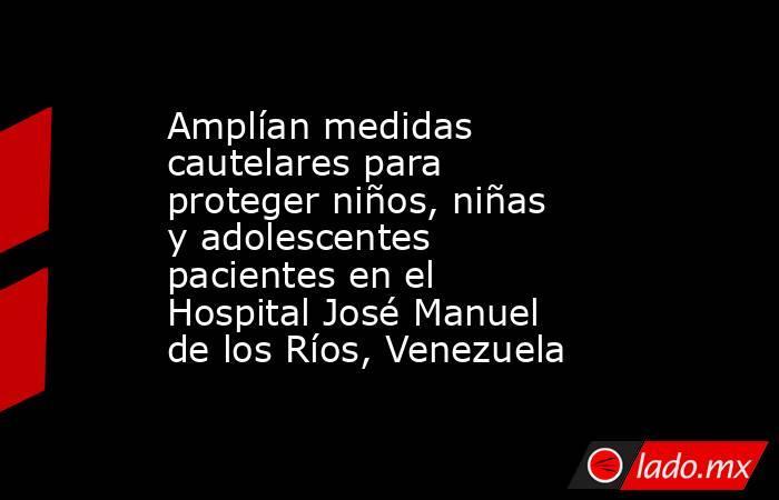 Amplían medidas cautelares para proteger niños, niñas y adolescentes pacientes en el Hospital José Manuel de los Ríos, Venezuela. Noticias en tiempo real