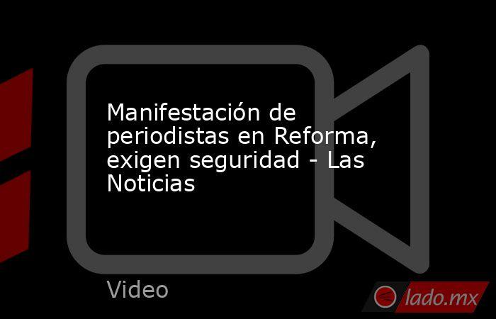 Manifestación de periodistas en Reforma, exigen seguridad - Las Noticias. Noticias en tiempo real