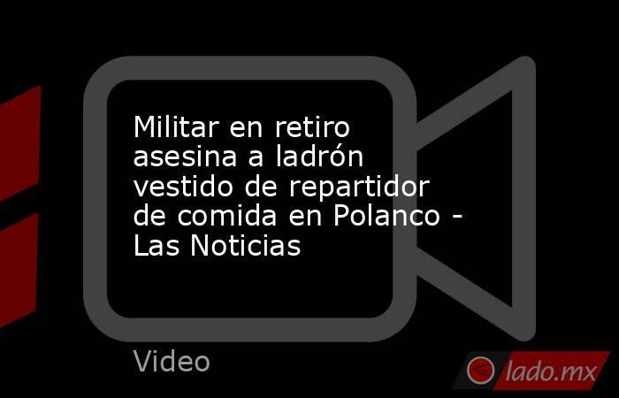 Militar en retiro asesina a ladrón vestido de repartidor de comida en Polanco - Las Noticias. Noticias en tiempo real