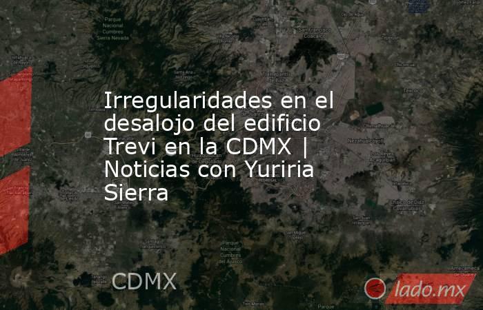Irregularidades en el desalojo del edificio Trevi en la CDMX | Noticias con Yuriria Sierra. Noticias en tiempo real