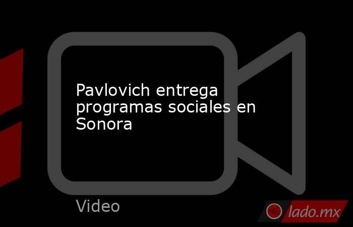 Pavlovich entrega programas sociales en Sonora. Noticias en tiempo real