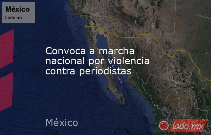 Convoca a marcha nacional por violencia contra periodistas. Noticias en tiempo real