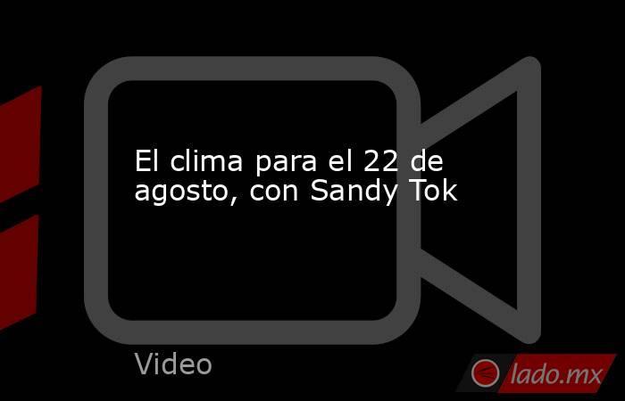 El clima para el 22 de agosto, con Sandy Tok. Noticias en tiempo real