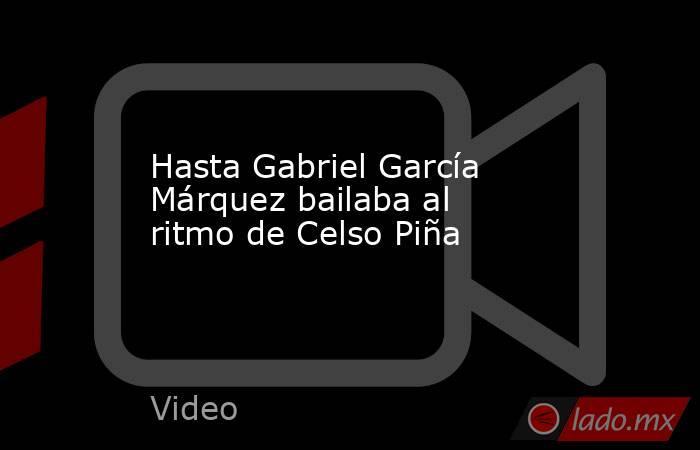 Hasta Gabriel García Márquez bailaba al ritmo de Celso Piña. Noticias en tiempo real