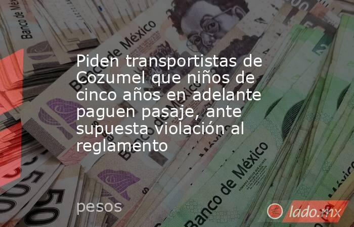 Piden transportistas de Cozumel que niños de cinco años en adelante paguen pasaje, ante supuesta violación al reglamento. Noticias en tiempo real