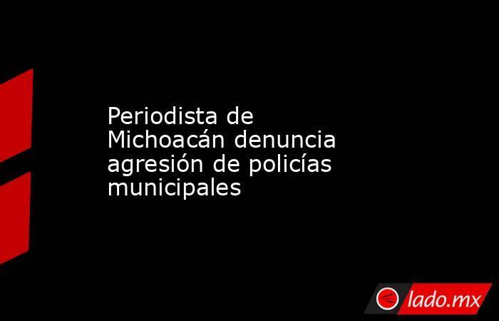 Periodista de Michoacán denuncia agresión de policías municipales. Noticias en tiempo real