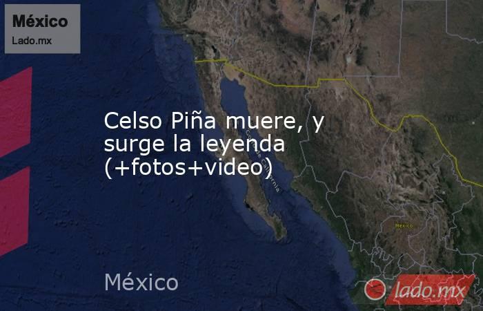 Celso Piña muere, y surge la leyenda (+fotos+video). Noticias en tiempo real