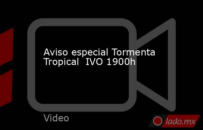 Aviso especial Tormenta Tropical  IVO 1900h. Noticias en tiempo real