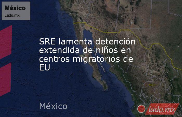 SRE lamenta detención extendida de niños en centros migratorios de EU. Noticias en tiempo real