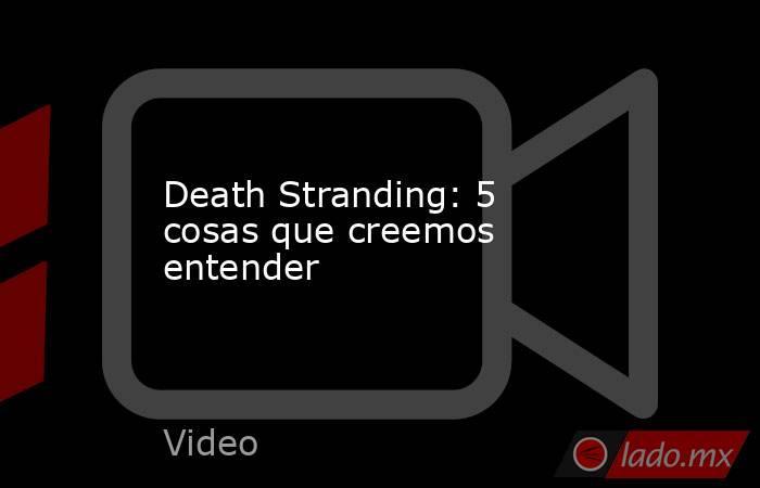 Death Stranding: 5 cosas que creemos entender. Noticias en tiempo real