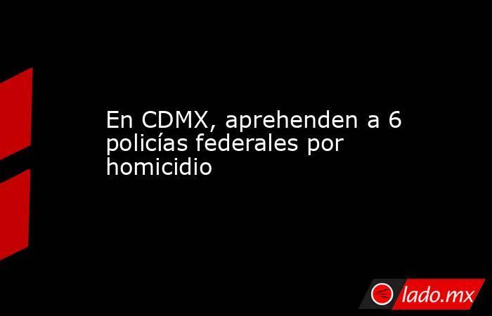 En CDMX, aprehenden a 6 policías federales por homicidio. Noticias en tiempo real