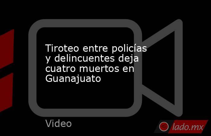 Tiroteo entre policías y delincuentes deja cuatro muertos en Guanajuato. Noticias en tiempo real