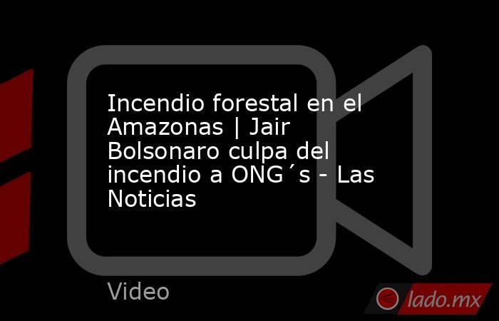 Incendio forestal en el Amazonas | Jair Bolsonaro culpa del incendio a ONG´s - Las Noticias. Noticias en tiempo real