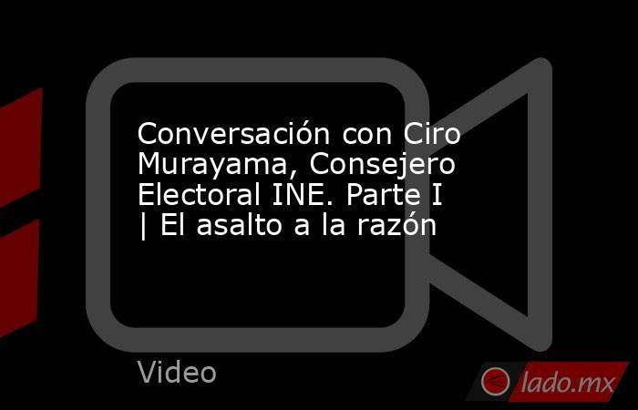 Conversación con Ciro Murayama, Consejero Electoral INE. Parte I | El asalto a la razón. Noticias en tiempo real