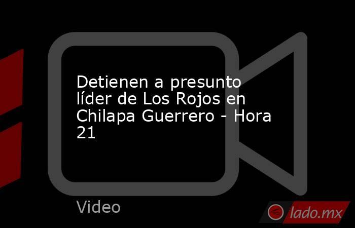 Detienen a presunto líder de Los Rojos en Chilapa Guerrero - Hora 21. Noticias en tiempo real