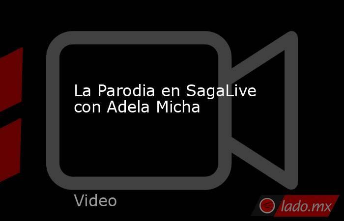 La Parodia en SagaLive con Adela Micha. Noticias en tiempo real