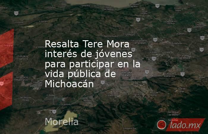 Resalta Tere Mora interés de jóvenes para participar en la vida pública de Michoacán. Noticias en tiempo real