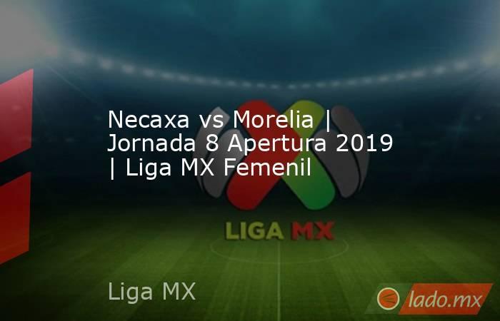 Necaxa vs Morelia | Jornada 8 Apertura 2019 | Liga MX Femenil. Noticias en tiempo real