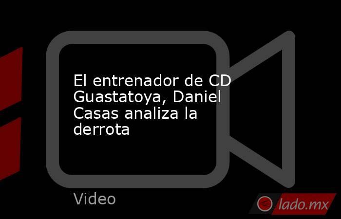 El entrenador de CD Guastatoya, Daniel Casas analiza la derrota. Noticias en tiempo real