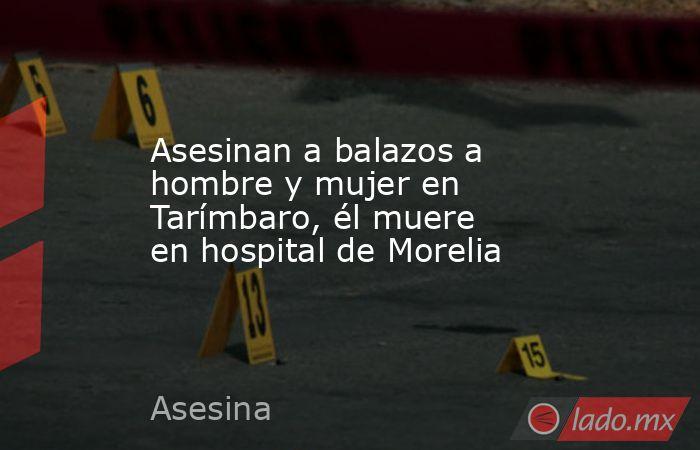 Asesinan a balazos a hombre y mujer en Tarímbaro, él muere en hospital de Morelia. Noticias en tiempo real