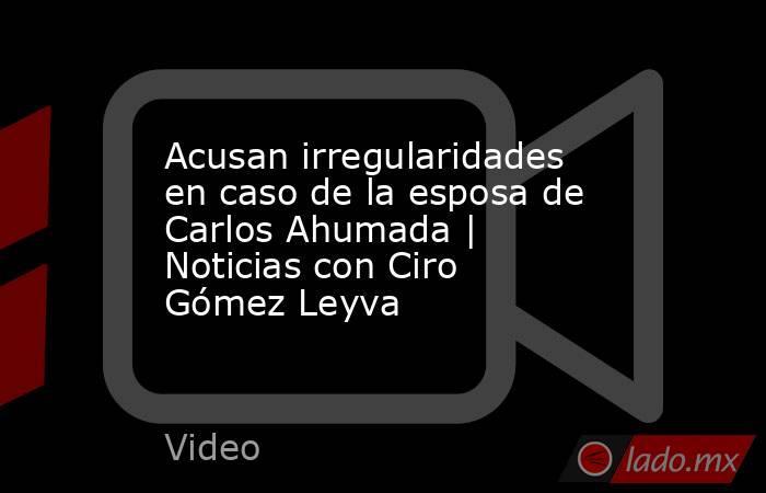 Acusan irregularidades en caso de la esposa de Carlos Ahumada | Noticias con Ciro Gómez Leyva. Noticias en tiempo real