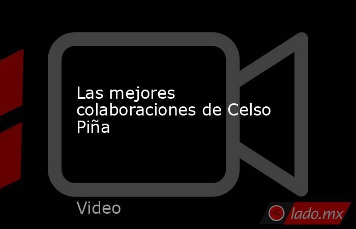Las mejores colaboraciones de Celso Piña. Noticias en tiempo real