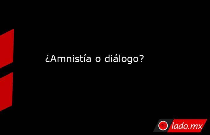 ¿Amnistía o diálogo?. Noticias en tiempo real