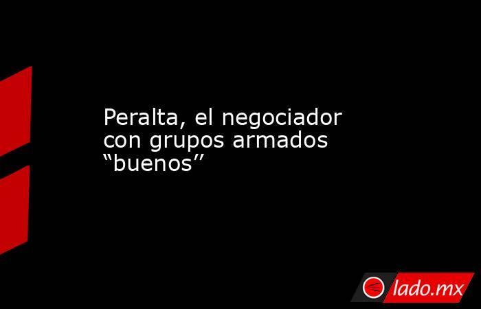 """Peralta, el negociador con grupos armados """"buenos''. Noticias en tiempo real"""