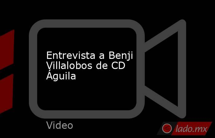 Entrevista a Benji Villalobos de CD Águila. Noticias en tiempo real