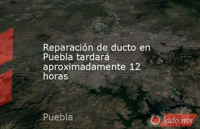 Reparación de ducto en Puebla tardará aproximadamente 12 horas. Noticias en tiempo real