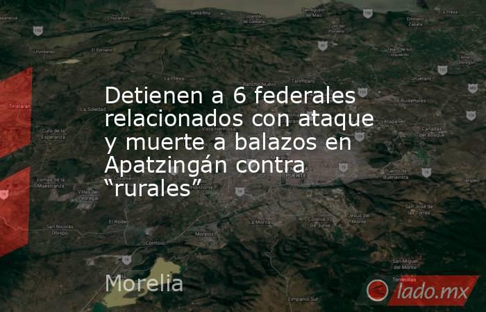"""Detienen a 6 federales relacionados con ataque y muerte a balazos en Apatzingán contra """"rurales"""". Noticias en tiempo real"""