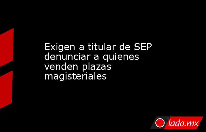 Exigen a titular de SEP denunciar a quienes venden plazas magisteriales. Noticias en tiempo real
