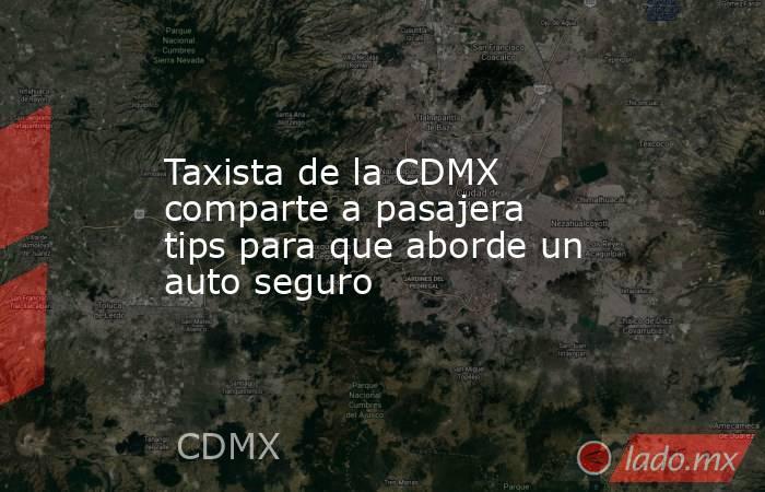 Taxista de la CDMX comparte a pasajera tips para que aborde un auto seguro. Noticias en tiempo real