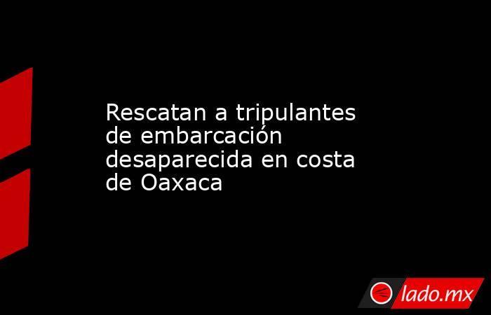 Rescatan a tripulantes de embarcación desaparecida en costa de Oaxaca. Noticias en tiempo real