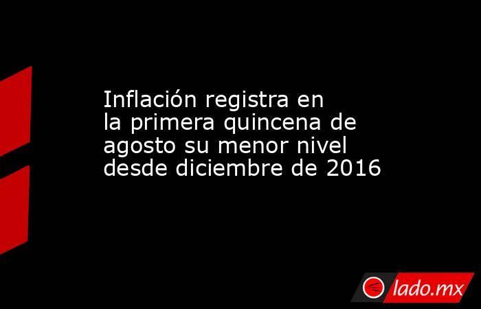 Inflación registra en la primera quincena de agosto su menor nivel desde diciembre de 2016. Noticias en tiempo real