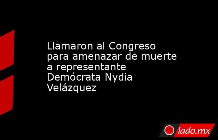 Llamaron al Congreso para amenazar de muerte a representante Demócrata Nydia Velázquez. Noticias en tiempo real