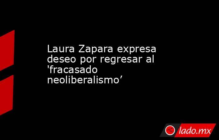 Laura Zapara expresa deseo por regresar al 'fracasado neoliberalismo'. Noticias en tiempo real