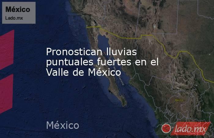 Pronostican lluvias puntuales fuertes en el Valle de México. Noticias en tiempo real