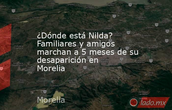 ¿Dónde está Nilda? Familiares y amigos marchan a 5 meses de su desaparición en Morelia. Noticias en tiempo real