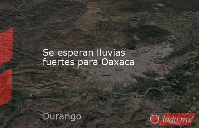 Se esperan lluvias fuertes para Oaxaca. Noticias en tiempo real