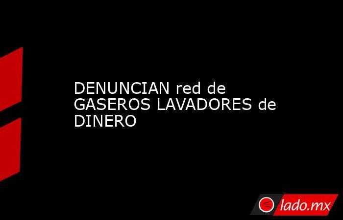 DENUNCIAN red de GASEROS LAVADORES de DINERO. Noticias en tiempo real