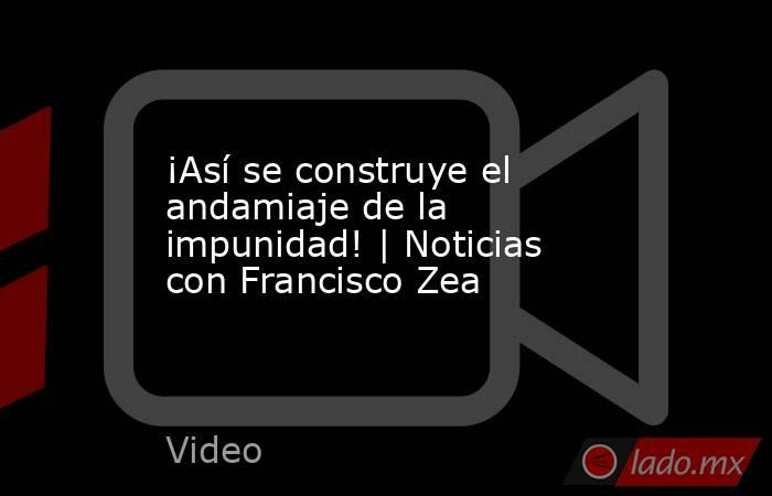 ¡Así se construye el andamiaje de la impunidad! | Noticias con Francisco Zea. Noticias en tiempo real