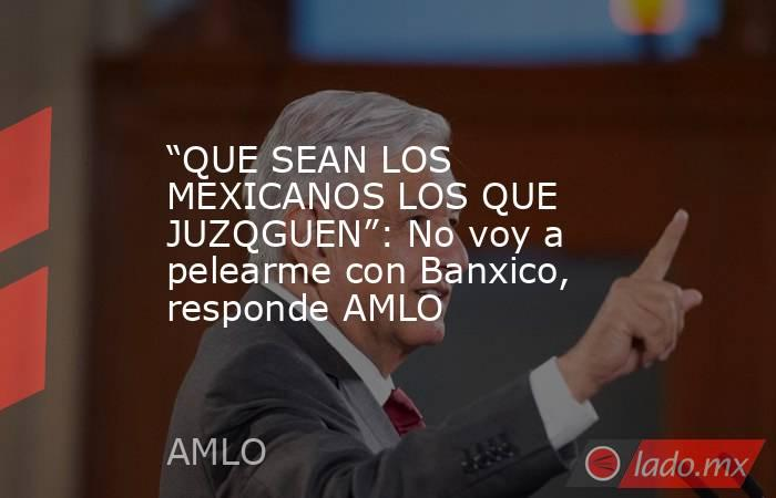 """""""QUE SEAN LOS MEXICANOS LOS QUE JUZQGUEN"""": No voy a pelearme con Banxico, responde AMLO. Noticias en tiempo real"""