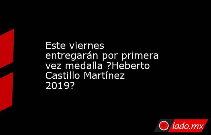 Este viernes entregarán por primera vez medalla ?Heberto Castillo Martínez 2019?. Noticias en tiempo real