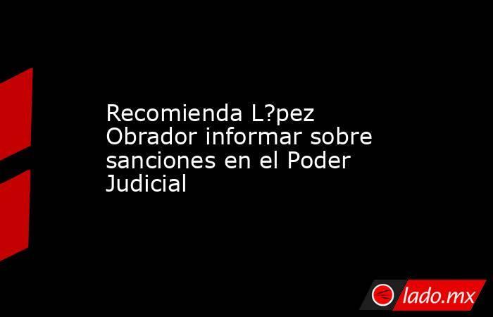 Recomienda L?pez Obrador informar sobre sanciones en el Poder Judicial. Noticias en tiempo real