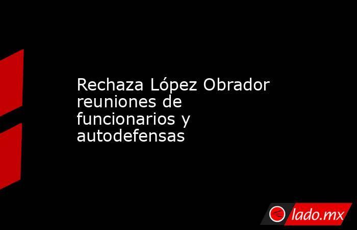 Rechaza López Obrador reuniones de funcionarios y autodefensas. Noticias en tiempo real