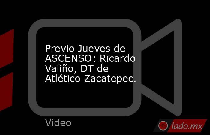 Previo Jueves de ASCENSO: Ricardo Valiño, DT de Atlético Zacatepec.. Noticias en tiempo real